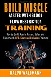 BLOOD FLOW RESTRICTION TRAINING (BFR) - Build Muscle Fast/Safe: The Complete Practical Guide on Blood Flow Restriction/BFR/Kaatsu/Occlusion Training and How to Build Muscle Faster, Safer and Easier