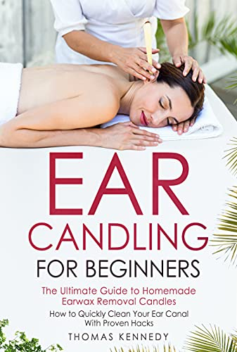 Ear Candling for Beginners: The Ultimate Guide to Homemade Earwax Removal Candles | How to Quickly Clean your Ear Canal with Proven Hacks