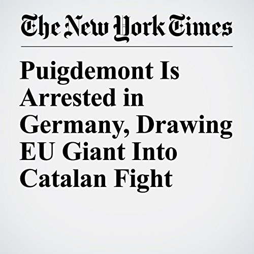 Puigdemont Is Arrested in Germany, Drawing EU Giant Into Catalan Fight copertina