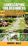 Landscaping for Beginners: The Ultimate Step-by-Step Guide to Planning Your Amazing Outdoor Space, Design Walkways, Edges, Patios, and Turn Your Garden into a Beautiful Natural Landscape