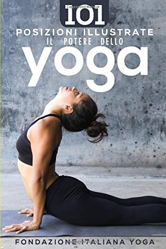 Il Potere dello Yoga: 101 Posizioni Illustrate per Tonificare il Corpo Armonizzare la Mente