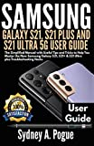 SAMSUNG GALAXY S21, S21 PLUS AND S21 ULTRA 5G USER GUIDE: The Simplified Manual with Useful Tips and Tricks to Help You Master the New Samsung Galaxy S21, S21+ & S21 Ultra plus Troubleshooting Hacks