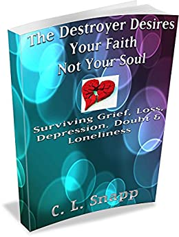 The Destroyer Desires Your Faith, Not Your Soul: Surviving Grief, Loss, Depression, Doubt & Loneliness by [C. Snapp]