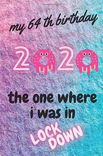 """my 64 th birthday 2020 the one where i was in LOCKDOWN: Notebook journal Gift Idea for 64 th Quarantine Birthday Gifts for 64 Years Old boys , girls , young childrens, 120 pages, (6""""x9"""") inch size"""