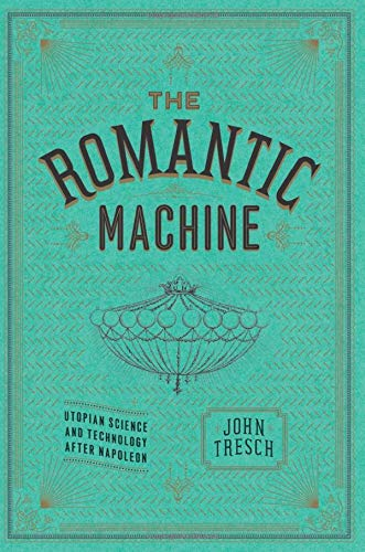 Romantic Machines: Utopian Science and Technology after Napoleon by John Tresch