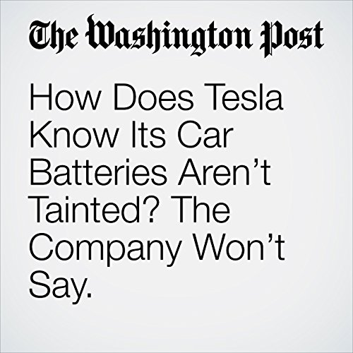How Does Tesla Know Its Car Batteries Aren't Tainted? The Company Won't Say. audiobook cover art