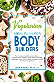 Vegetarian Meal Plan for Bodybuilders: Plant-Based and High Protein Diet for Bodybuilding Athletes, Sports Enthusiasts and Beginners. Learn how to Build, ... Lean. (Vegetarian Bodybuilding Diet Book 1)