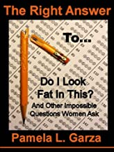 The Right Answer To Do I Look Fat In This? And Other Impossible Questions Women Ask (The Right Answer Books Book 1)