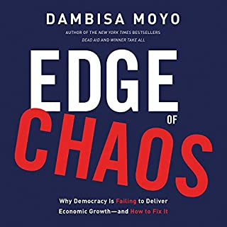 Edge of Chaos: Why Democracy Is Failing to Deliver Economic Growth - and How to Fix It                   Written by:                                                                                                                                 Dambisa Moyo                               Narrated by:                                                                                                                                 Pamala Tyson                      Length: 8 hrs and 28 mins     1 rating     Overall 5.0