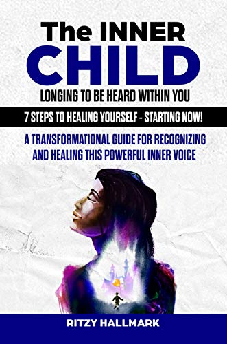 The Inner Child Longing To Be Heard Within You - 7 Steps to Healing Yourself - - Starting Now!: A transformational guide for recognizing and healing this powerful inner voice
