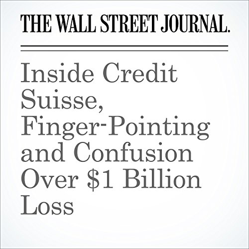 Inside Credit Suisse, Finger-Pointing and Confusion Over $1 Billion Loss cover art