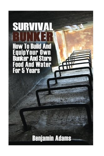 Survival Bunker: How To Build And Equip Your Own Bunker And Store Food And Water For 5 Years