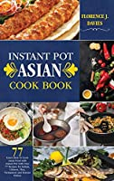 Instant Pot Asian Cookbook: Learn How to Cook Asian Food with Instant Pot with Over 77 Recipes for Indian, Chinese, Thai, Vietnamese and Korean Dishes