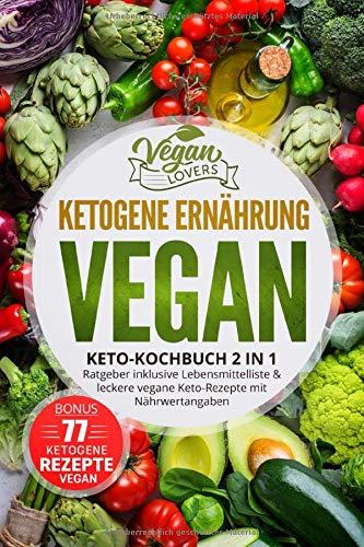 Ketogene Ernährung VEGAN: Keto Kochbuch 2in1: Ratgeber inklusive Lebensmittelliste & leckere vegane Keto-Rezepte mit Nährwertangaben, inkl. 77 ketogene Rezepte vegan