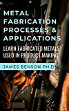 Metal Fabrication Processes & Applications : Learn Fabricated Metals Used In Product Making (English Edition)