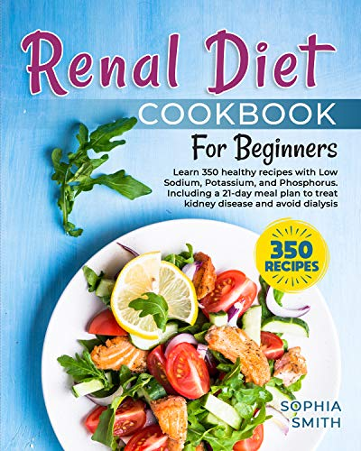 Renal Diet Cookbook for Beginners: Learn 350 Healthy Recipes with Low Sodium, Potassium, and Phosphorus. Including a 21-day meal plan to treat kidney disease and avoid dialysis