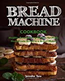 Bread Machine Cookbook: Easy and Delicious Bread Machine Recipes for No-Fuss Baking at Home