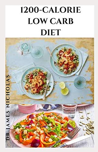 1200-CALORIE LOW CARB DIET: Calorie Counting and Meal Plans to Lose Weight Deliciously And Stay Healthy