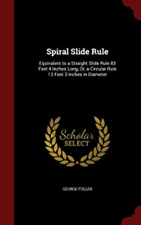Spiral Slide Rule: Equivalent to a Straight Slide Rule 83 Feet 4 Inches Long, Or, a Circular Rule 13 Feet 3 Inches in Diameter