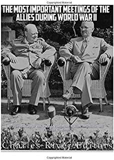 The Most Important Meetings of the Allies during World War II: The History of the Tehran Conference, Yalta Conference, and...