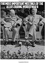 The Most Important Meetings of the Allies during World War II: The History of the Tehran Conference, Yalta Conference, and Potsdam Conference