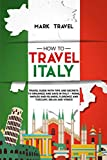 How to Travel Italy: Travel Guide With Tips and Secrets to Organize and Save in Italy - Rome, Naples and Islands, Florence and Tuscany, Milan and Venice