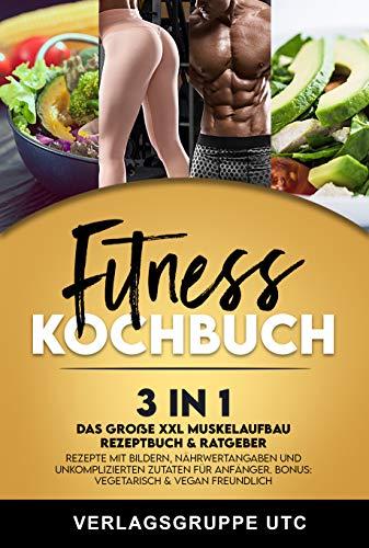 Fitness Kochbuch: 3in1 Das große XXL Muskelaufbau Rezeptbuch & Ratgeber. Rezepte mit Bildern, Nährwertangaben und unkomplizierten Zutaten für Anfänger. BONUS: Vegetarisch & vegan freundlich