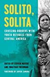 Solito, Solita: Crossing Borders with Youth Refugees from Central America (Voice of Witness)