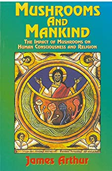 Mushrooms and Mankind: The Impact of Mushrooms on Human Consciousness and Religion by [James Arthur]
