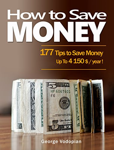 How to Save Money: 177 Tips to Save Money (Up To 4150 $ / year !) by [George Vodopian]