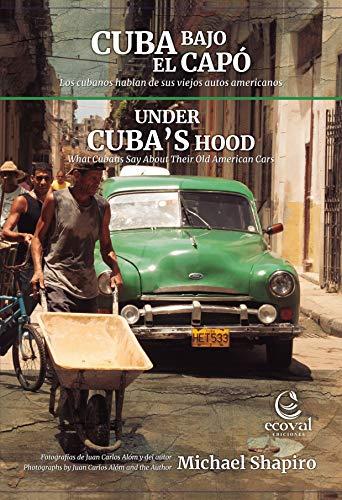 CUBA BAJO EL CAPÓ: LOS CUBANOS HABLAN DE SUS VIEJOS AUTOS AMERICANOS (Spanish Edition)