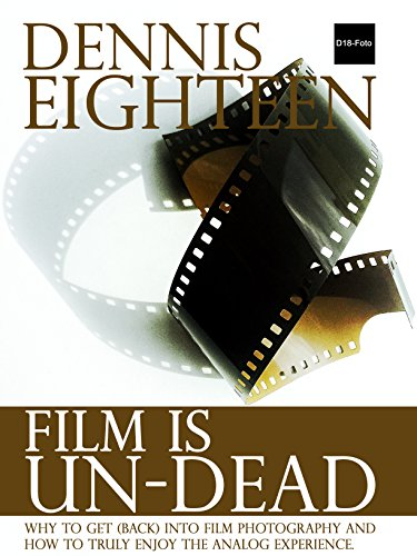 Film is Un-Dead: Why you should get (back) into film photography and how to truly enjoy the analog experience. (D18-Foto Books Book 1)