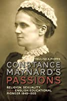 Constance Maynard's Passions: Religion, Sexuality, and an English Educational Pioneer 1849-1935 (Studies in Gender and History)