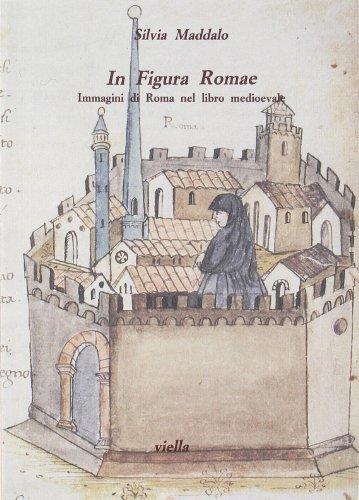 In figura Romae. Immagini di Roma nel libro medioevale. Ediz. illustrata