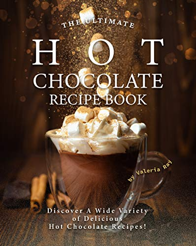 The Ultimate Hot Chocolate Recipe Book: Discover A Wide Variety of Delicious Hot Chocolate Recipes! (English Edition)