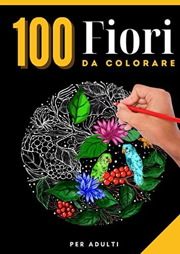 100 FIORI da colorare: Per adulti | 200 pagine | Formato A4 - 21x29,7 cm | Tante varietà di fiori tutti diversi | Disegni anti stress | pagine di ... mandala, composizioni floreali e tanto altro