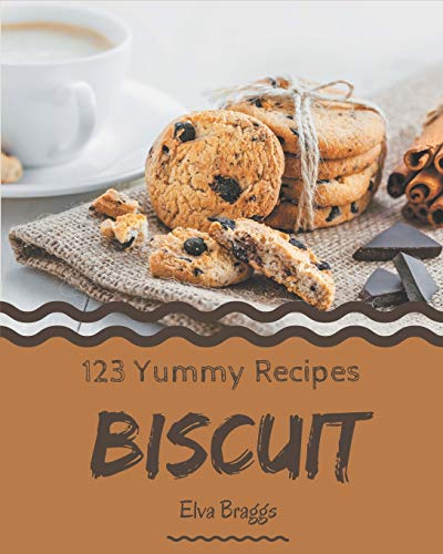123 Yummy Biscuit Recipes: Make Cooking at Home Easier with Yummy Biscuit Cookbook!