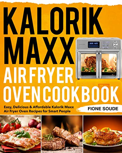 Kalorik Maxx Air Fryer Oven Cookbook: Easy, Delicious & Affordable Kalorik Maxx Air Fryer Oven Recipes for Smart People