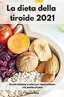 La dieta della tiroide 2021: Ricette deliziose e veloci per l'ipotiroidismo e la perdita di peso. Thyroid Diet Cookbook (Italian Edition)