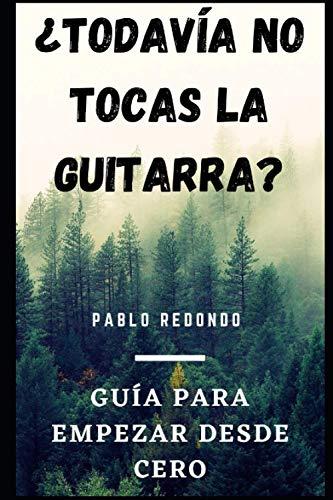 ¿Todavía no tocas la guitarra?: Guía para empezar desde cero