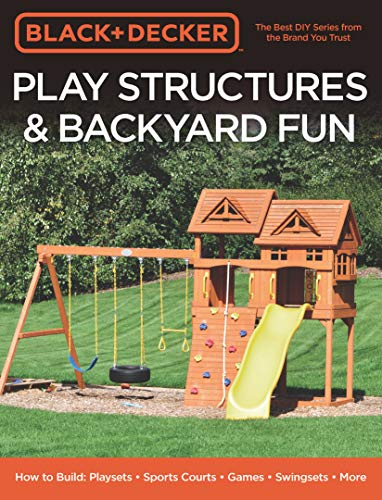 Black amp Decker Play Structures amp Backyard Fun:How to Build: Playsets  Sports Courts  Games  Swingsets  More