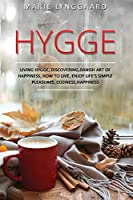 Hygge: A Complete Book on Living Hygge, Bringing Coziness and Happiness in your Life with the Danish art of Happiness - Discovering How to live Life & Enjoy life's Simple Pleasures (Change Your Life!)