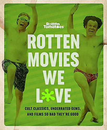 Rotten Tomatoes: Rotten Movies We Love: Cult Classics, Underrated Gems, and Films So Bad They're...