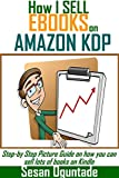 How I sell Books on Amazon KDP: Step-by Step Picture Guide on how you can sell lots of books on Kindle