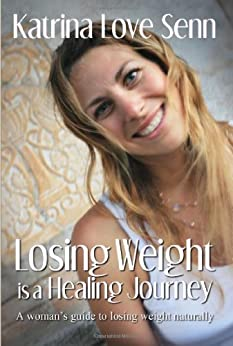 Losing Weight is a Healing Journey: A Woman's Guide to Losing Weight Naturally by [Katrina Love Senn]