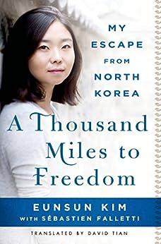 A Thousand Miles to Freedom: My Escape from North Korea by [Eunsun Kim, Sébastien Falletti, David Tian]