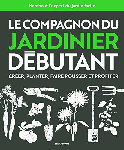 Le compagnon du jardinier débutant: Toutes les...