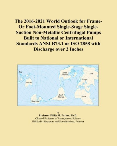 The 2016-2021 World Outlook for Frame-Or Foot-Mounted Single-Stage Single-Suction Non-Metallic Centrifugal Pumps Built to National or International ... or ISO 2858 with Discharge over 2 Inches