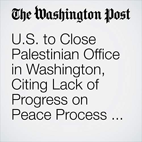 U.S. to Close Palestinian Office in Washington, Citing Lack of Progress on Peace Process with Israel audiobook cover art