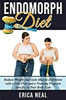 Endomorph Diet: Reduce Weight and Gain Muscle Definition with a Diet Plan and a Training Program Specific to Your Body Type